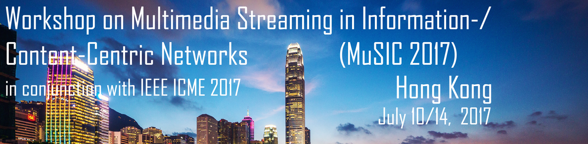 Workshop on Multimedia Streaming in Information-/Content-Centric Networks 2017 (MuSIC 2017), in conjunction with IEEE ICME 2017, Hong Kong, July 10/14, 2017